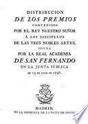 Distribución de los premios concedidos por el rey nuestro señor á los discípulos de las tres nobles artes, hecha por la Real Academia de San Fernando en la Junta pública de 13 de Julio de 1796