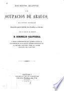 Documentos relativos a la ocupacion de Arauco que contienen los trabajos practicados desde 1861 hasta la fecha