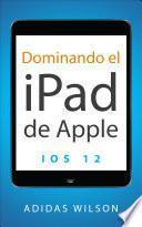 Dominando el iPad de Apple: iOS 12