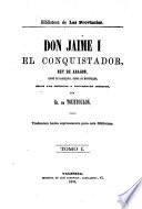 Don Jaime I, el conquistador, rey de Aragon, conde de Barcelona, señor de Montpeller, segun las crónicas y documentos inéditos