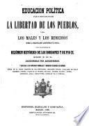 Educacion política para establecer la libertad de los pueblos, o sea Los males y los remedios sobre la organizacion administrativa social con un apendice resúmen histórico de los borbones y de Pio IX.