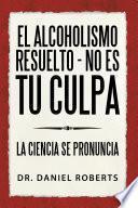 El Alcoholismo Resuelto - No Es Tu Culpa