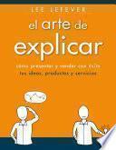 El arte de explicar. Cómo presentar y vender con éxito tus ideas, productos y servicios