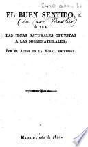 """El buen sentido, o sea las ideas naturales opuestas a las sobrenaturales, por el Autor de la Moral universal [i.e. J. M.]. [A translation of """"Le bon-sens, etc."""" by Paul H. D. von Holbach.]"""
