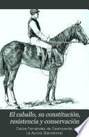 El caballo, su constitución, resistencia y conservación