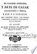 El Cazador instruido y arte de cazar con escopeta y perros, á pie y á caballo