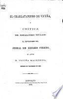 El charlatanismo de Vicuña, ó crítica del disparatorio titulado: El ostracismo del jeneral Don Bernardo O'Higgins; su autor B. Vicuña Mackenna, etc. [Signed: José de Villa-Roca.]