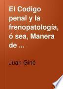 El Codigo penal y la frenopatología, ó sea, Manera de armonizar el espíritu y el lenguaje del Código penal con el estado presente de los conocimientos frenopáticos