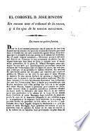 El Coronel D. Jose Rincon sin escusa ante el tribunal de la razon, y á los ojos de la nacion mexicana. [Signed: B.]