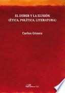El deber y la ilusión. Ética, Política, Literatura