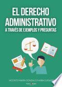 EL DERECHO ADMINISTRATIVO A TRAVÉS DE EJEMPLOS Y PREGUNTAS