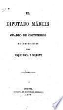 El diputado mártir cuadro de costumbres en cuatro actos por Roque Roca y Roquete [pseud.]
