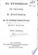 El Evangelio en Triunfo, ó historia de un filósofo desengañado. Quinta edicion. [By Pablo de Olavide y Jáuregui.]