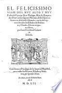 El felicissimo viaie d'el ... principe Don Phelippe, hijo d'el emperador Don Carlos quinto maximo, desde Espana à sus tierras dela baxa Alemana