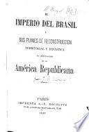 El Imperio del Brasil y sus Planes de Reconstruccion territorial y dinástica en detrimento de la América Republicana. [By J. B. Alberdi.]