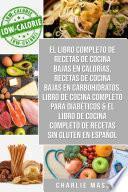 El libro completo de recetas de cocina bajas en calorías, Recetas de Cocina bajas en carbohidratos, LIBRO DE COCINA COMPLETO PARA DIABÉTICOS & El libro de cocina completo de recetas sin gluten En Español