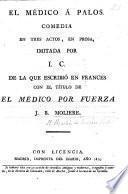 El Medico á Palos, comedia en tres actos, en prosa, imitada por I. C. [i.e. Inarco Celenio, pseud., i.e. L. Fernandez de Moratin] de la que escribió en Frances con el titulo de El Médico por Fuerza J. B. Molière