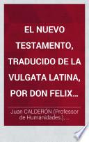 El Nuevo Testamento, traducido de la Vulgata Latina, por Don Felix Torres Amat ... Nueva edicion, corregida y revisada, etc