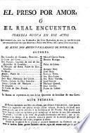 El Preso por Amor, ó el Real Encuentro, comedia nueva en dos actos [and in verse].