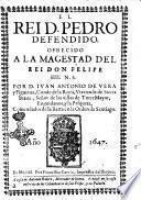 El rei D. Pedro defendido. Ofrecido a la magestad del rei don Felipe 4. N.S. Por D. Iuan Antonio de Vera y Figueroa, Conde de la Roca, ...