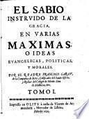 El sabio instruido de la gracia en varias maximas o ideas evangelicas, politicas y morales