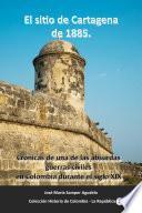 El sitio de Cartagena de 1885. Crónicas de una de las absurdas guerras civiles en Colombia durante el siglo XIX