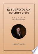 El sueño de un hombre gris. La biografía soñada de Francisco Xavier Goya