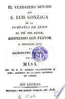 El Verdadero devoto de S. Luis Gonzaga de la Compañia de Jesus al pié del altar, asistiendo con fervor a imitacion suya al sacrosanto sacrificio de la Misa