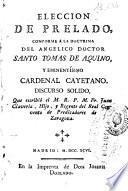Eleccion de prelado conforme a la doctrina del angelico doctor Santo Tomas de Aquino y enminentísimo cardenal Cayetano