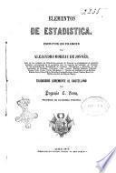 Elementos de estadistica escritos en frances por Alejandro Moreau De Jonnés, jefe de los trabajos de Estadística general de Francia ...