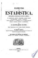 Elementos de estadistica, principios generales de esta cienca, su classificacion, metodo, operaciones, diversos grados, de certidumbre, errores y progresos, con su aplicacion ...