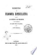 Elementos de filosofía especulativa segun Las doctrinas de los escolásticos i singularmente de Santo Tomas De Aquino José Prisco