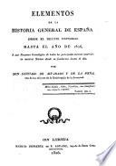 Elementos de la historia general de España desde el diluvio universal hasta el años de 1826 ó sea Resumen Cronológico de todos los principales sucesos ocurridos en nuestra nacion desde su fundacion hasta el día