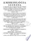 Embriologia sagrada, ó Tratado de la obligacion que tienen los curas, confesores, médicos ... de cooperar a la salvación de los niños que aún no han nacido ...