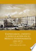 Empresarios, crédito y especulación en el México independiente (1821-1872)