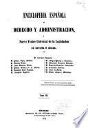 Enciclopedia española de derecho y administracion, ó Nuevo teatro universal de la legislacion de España é Indias