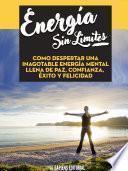 Energia Sin Limites: Como Despertar Una Inagotable Energia Mental Llena De Paz, Confianza, Exito Y Felicidad