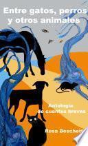 Entre gatos, perros y otros animales: Antología de cuentos breves