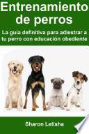 Entrenamiento de perros: La guía definitiva para adiestrar a tu perro con educación obediente
