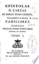 Epistolas ó cartas de Marco Tulio Ciceron vulgarmente llamadas familiares