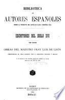 Escritores del siglo XVI ...: Obras del maestro fray Luis de Leon. Precédelas su vida, escrita por Don Gregoria Mayans y Siscar, y un extracto del proceso instruido contra el autor desde el año 1571 al 1576