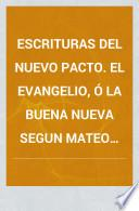 Escrituras del Nuevo Pacto. El Evangelio, ó la Buena Nueva segun Mateo (Marcos, Lucas, Juan). Traduccion del original Griego