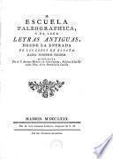 Escuela paleographica o de leer Letras antiguas desde la entrada de los Godos en Espana, hasta nuestros tiempos