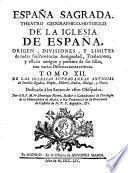 ESPAÑA SAGRADA. THEATRO GEOGRAPHICO-HISTORICO DE LA IGLESIA DE ESPAÑA. ORIGEN, DIVISIONES, Y LIMITES de todas sus Provincias. Antiguedad, Traslaciones, y estado antiguo y presente de sus Sillas, con varias Disertaciones criticas