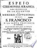 Espejo ceremonial serafico para instruccion de la juventud de menores capuchinos de N.S.P. S. Francisco de la Santa provincia de Cathaluña