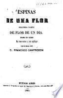 Espinas de una Flor. Segumda [sic] parte de Flor de un Dia. Drama en verso en tres actos y un epílogo