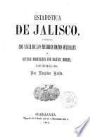 Estadistica de Jalisco, formada con vista de los mejores datos oficiales y noticias ministradas por sujetos idoneos, en los an.os de 1854 a 1863