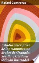 Estudio descriptivo de los monumentos árabes de Granada, Sevilla y Córdoba (edición ilustrada)