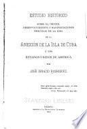 Estudio histórico sobre el origen, desenvolvimiento y manifestaciones prácticas de la idea de la anexión de la isla de Cuba á los Estados Unidos de América
