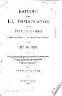 Estudio sobre la inmigracion en los Estados Unidos y breves apuntes para la aplicacion del sistema á la isla de Cuba